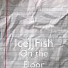 On the Floor - IceJJFish