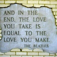 And in the end, the love you take, is equal to the love you make - The Beatles, The End